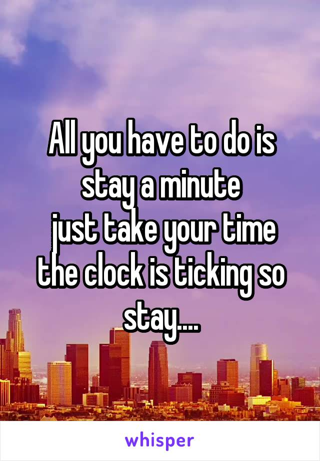 All you have to do is stay a minute  just take your time the clock is ticking so stay....