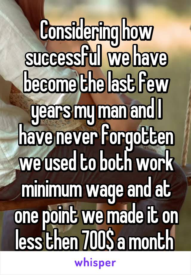 Considering how successful  we have become the last few years my man and I have never forgotten we used to both work minimum wage and at one point we made it on less then 700$ a month