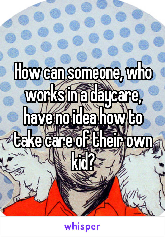 How can someone, who works in a daycare, have no idea how to take care of their own kid?