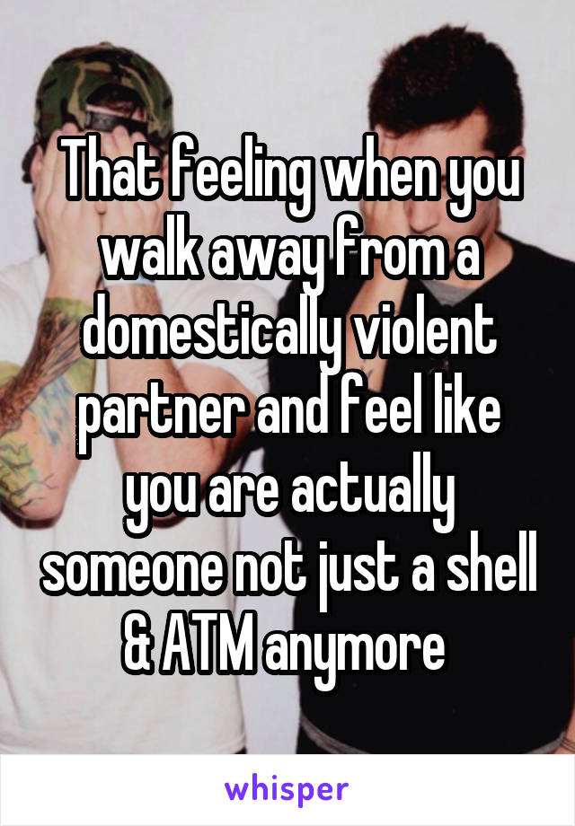That feeling when you walk away from a domestically violent partner and feel like you are actually someone not just a shell & ATM anymore