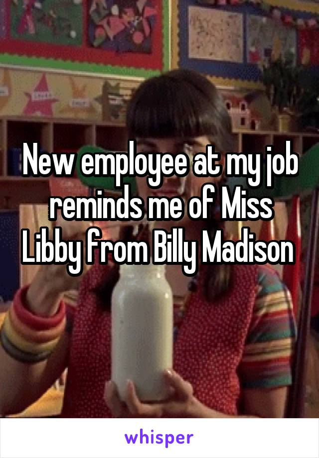 New employee at my job reminds me of Miss Libby from Billy Madison