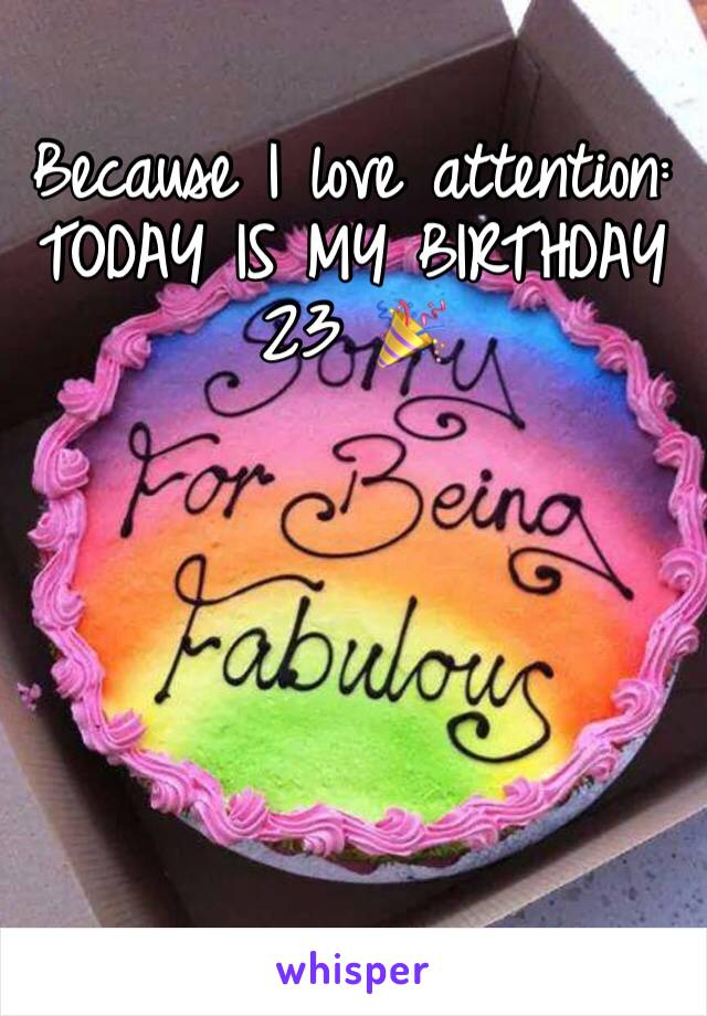 Because I love attention:  TODAY IS MY BIRTHDAY 23 🎉