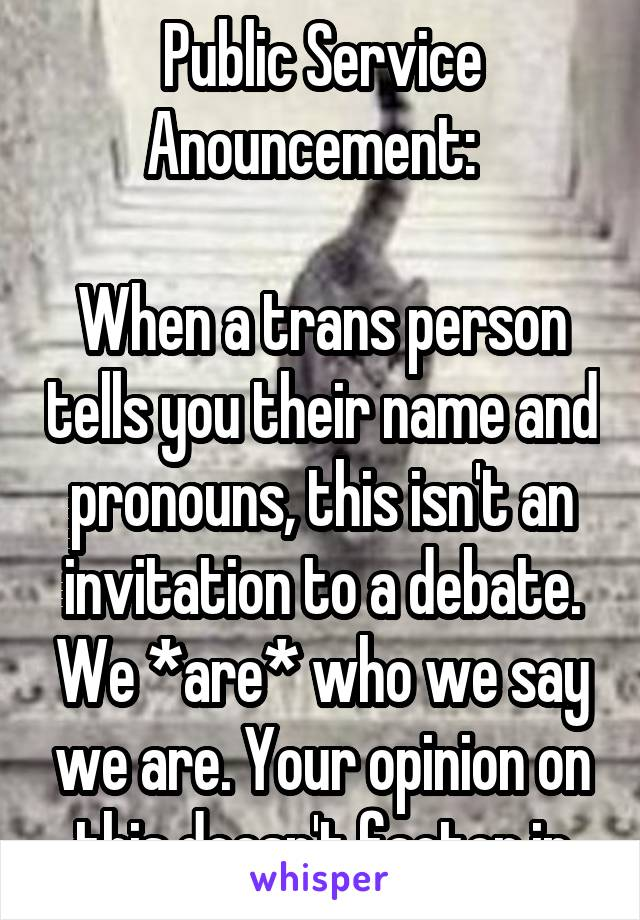 Public Service Anouncement:    When a trans person tells you their name and pronouns, this isn't an invitation to a debate. We *are* who we say we are. Your opinion on this doesn't factor in