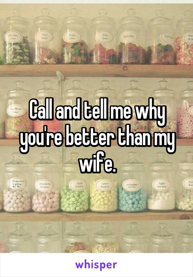 Call and tell me why you're better than my wife.