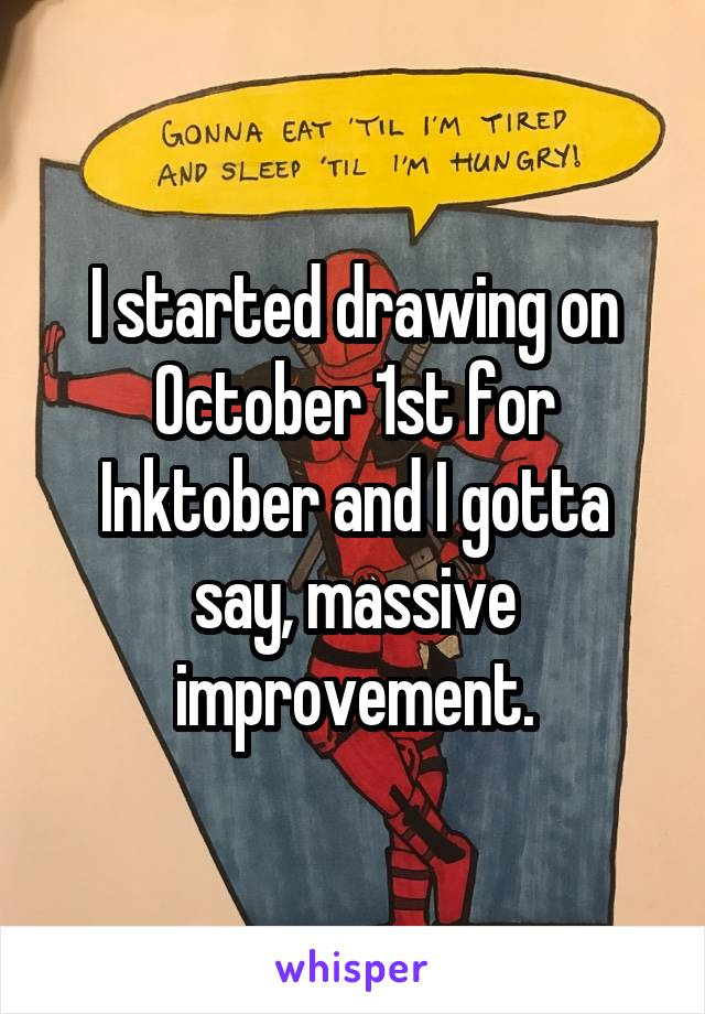 I started drawing on October 1st for Inktober and I gotta say, massive improvement.