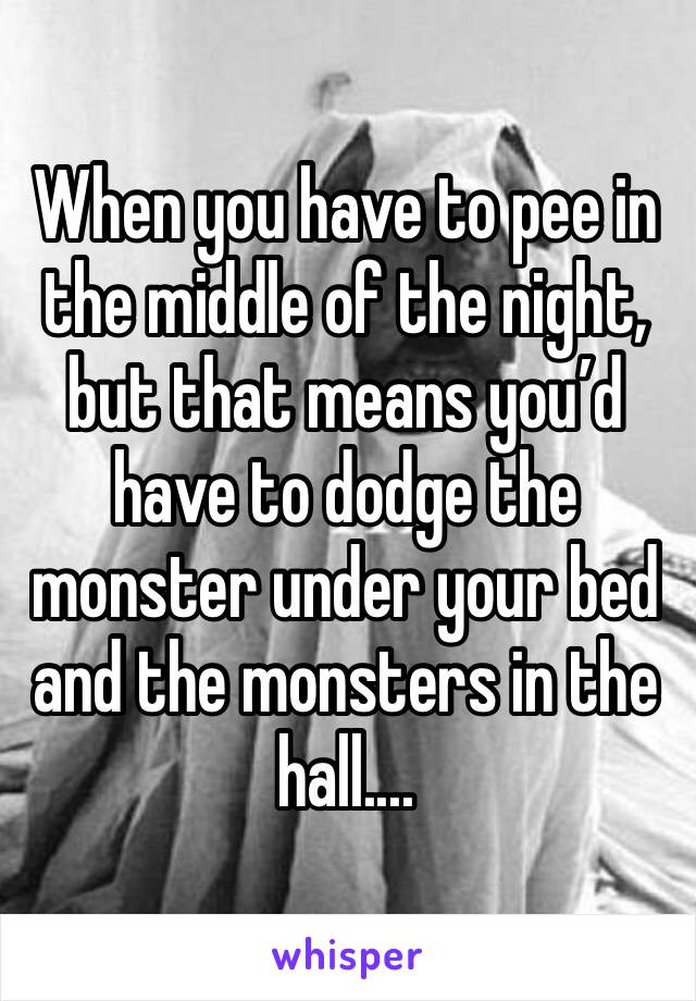 When you have to pee in the middle of the night, but that means you'd have to dodge the monster under your bed and the monsters in the hall....