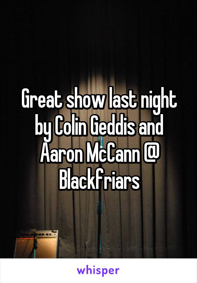 Great show last night by Colin Geddis and Aaron McCann @ Blackfriars