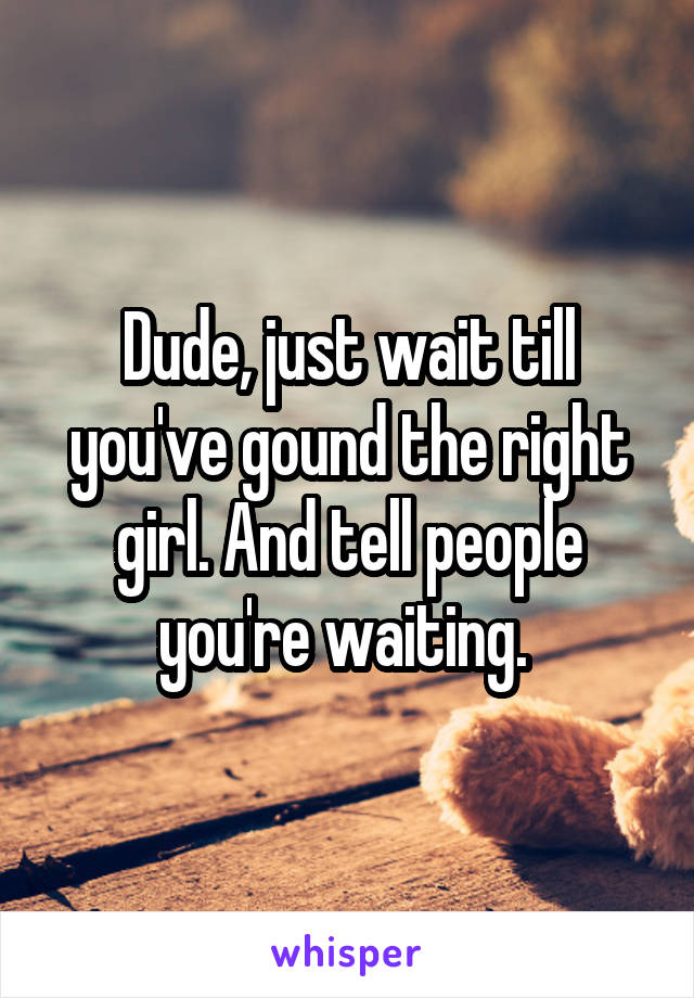 Dude, just wait till you've gound the right girl. And tell people you're waiting.