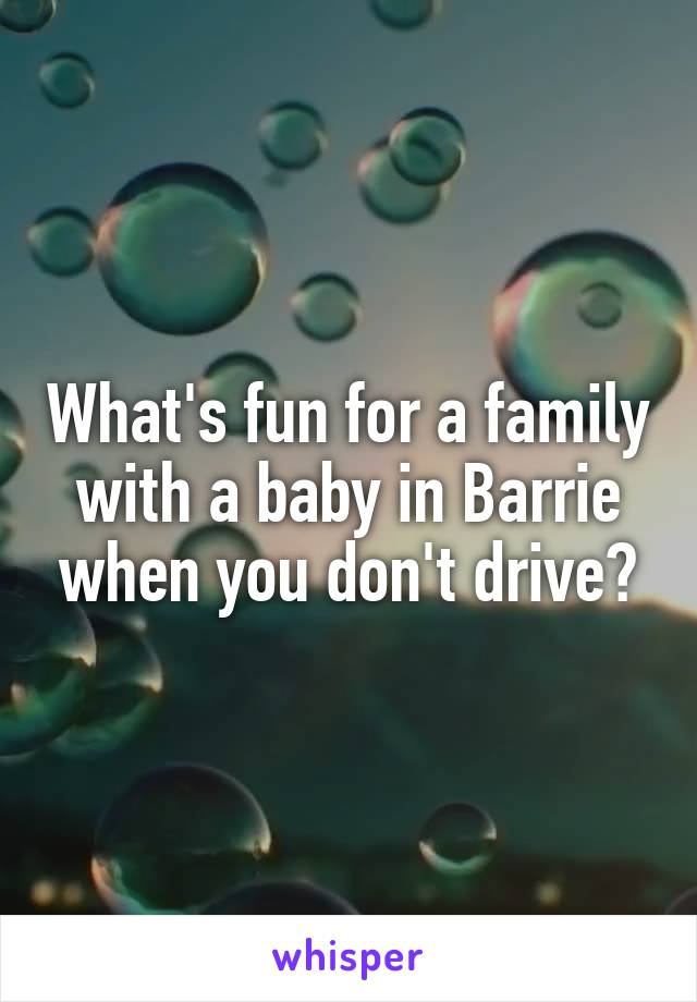 What's fun for a family with a baby in Barrie when you don't drive?