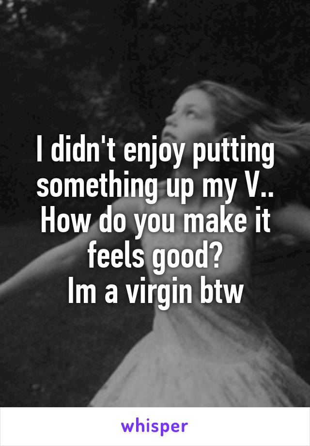 I didn't enjoy putting something up my V.. How do you make it feels good? Im a virgin btw