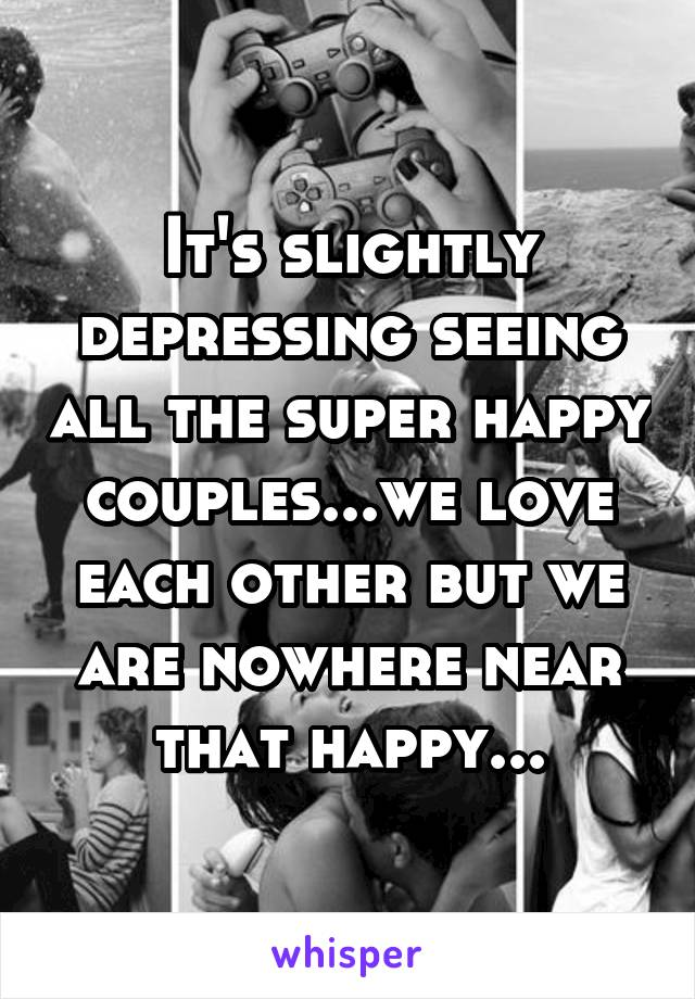 It's slightly depressing seeing all the super happy couples...we love each other but we are nowhere near that happy...
