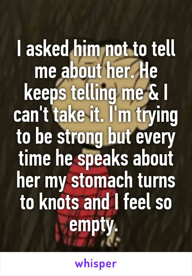 I asked him not to tell me about her. He keeps telling me & I can't take it. I'm trying to be strong but every time he speaks about her my stomach turns to knots and I feel so empty.