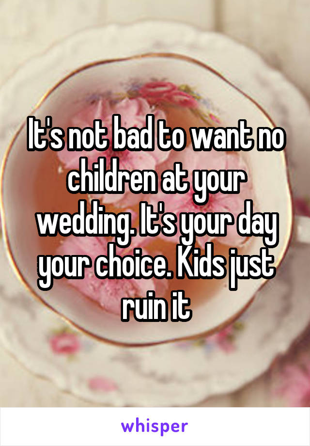 It's not bad to want no children at your wedding. It's your day your choice. Kids just ruin it