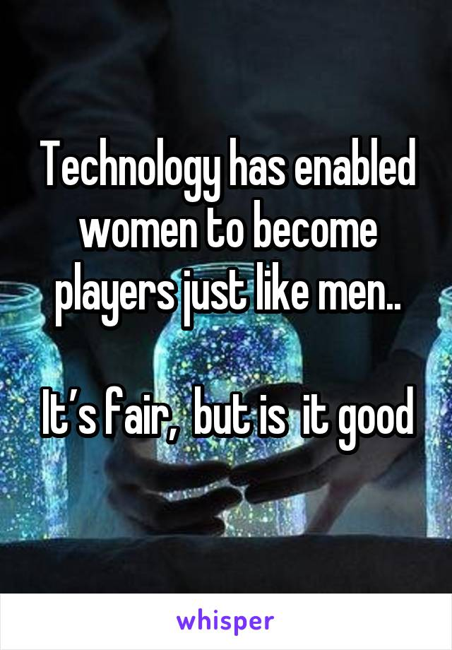 Technology has enabled women to become players just like men..  It's fair,  but is  it good