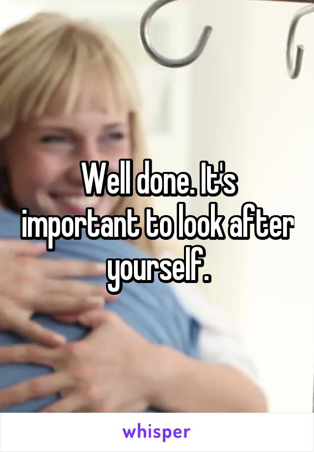 Well done. It's important to look after yourself.