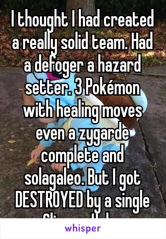 I thought I had created a really solid team. Had a defoger a hazard setter. 3 Pokémon with healing moves even a zygarde complete and solagaleo. But I got DESTROYED by a single Gliscor. Ugh...