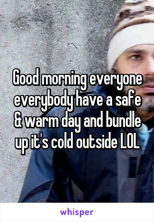 Good morning everyone everybody have a safe & warm day and bundle up it's cold outside LOL