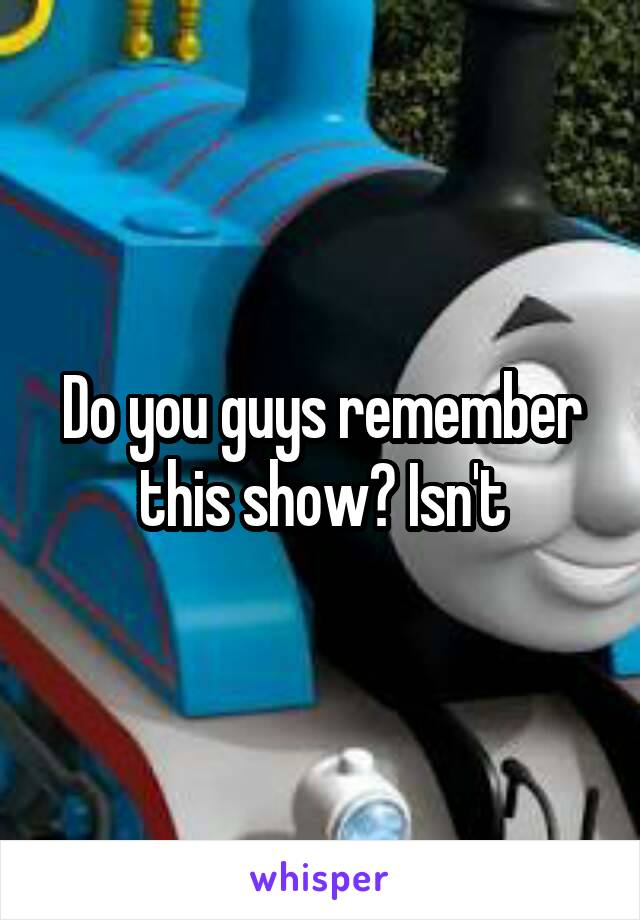 Do you guys remember this show? Isn't