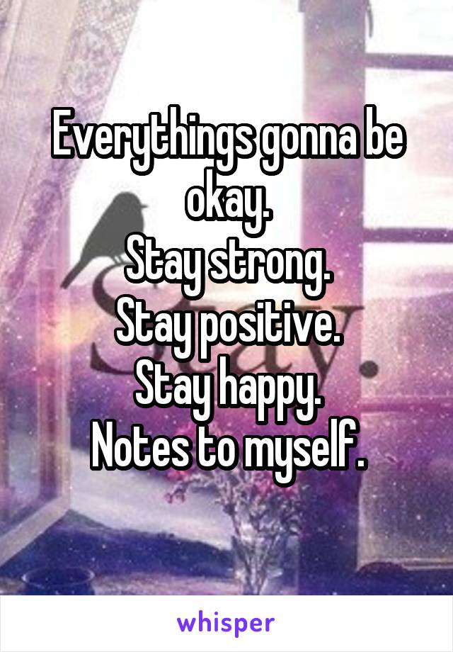 Everythings gonna be okay. Stay strong. Stay positive. Stay happy. Notes to myself.