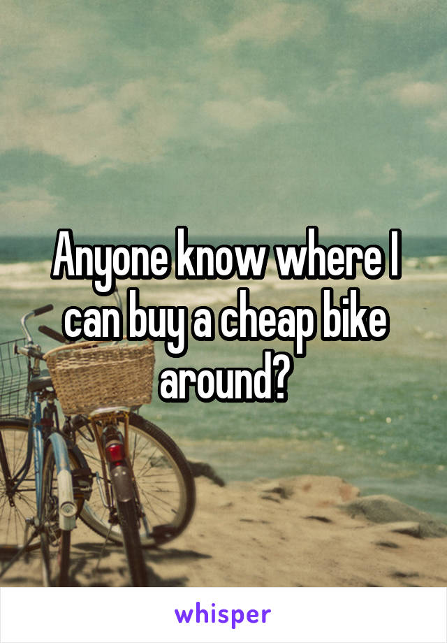 Anyone know where I can buy a cheap bike around?