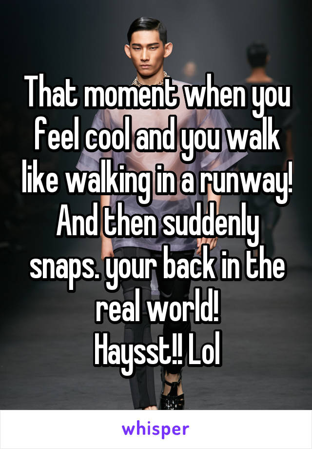 That moment when you feel cool and you walk like walking in a runway! And then suddenly snaps. your back in the real world! Haysst!! Lol
