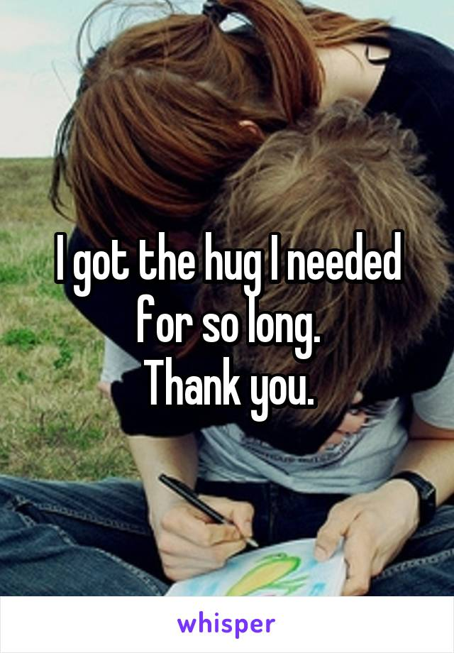 I got the hug I needed for so long. Thank you.