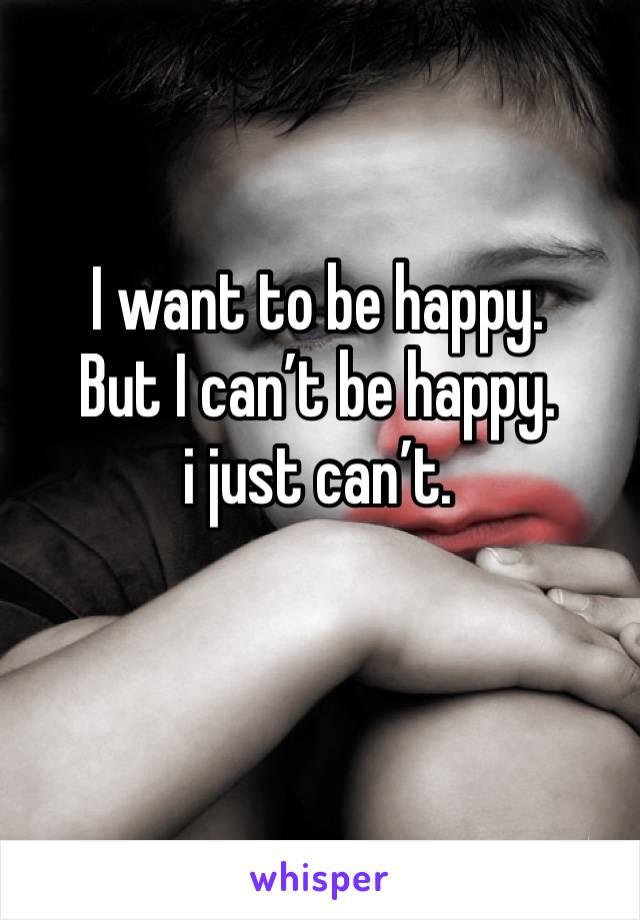 I want to be happy. But I can't be happy. i just can't.