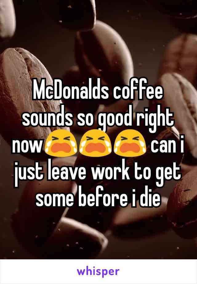 McDonalds coffee sounds so good right now😭😭😭 can i just leave work to get some before i die