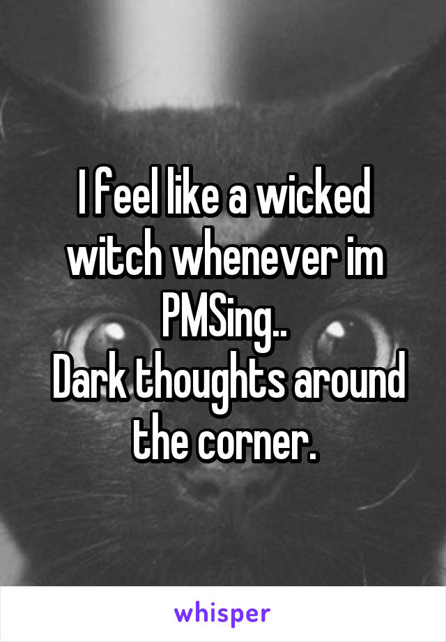 I feel like a wicked witch whenever im PMSing..  Dark thoughts around the corner.