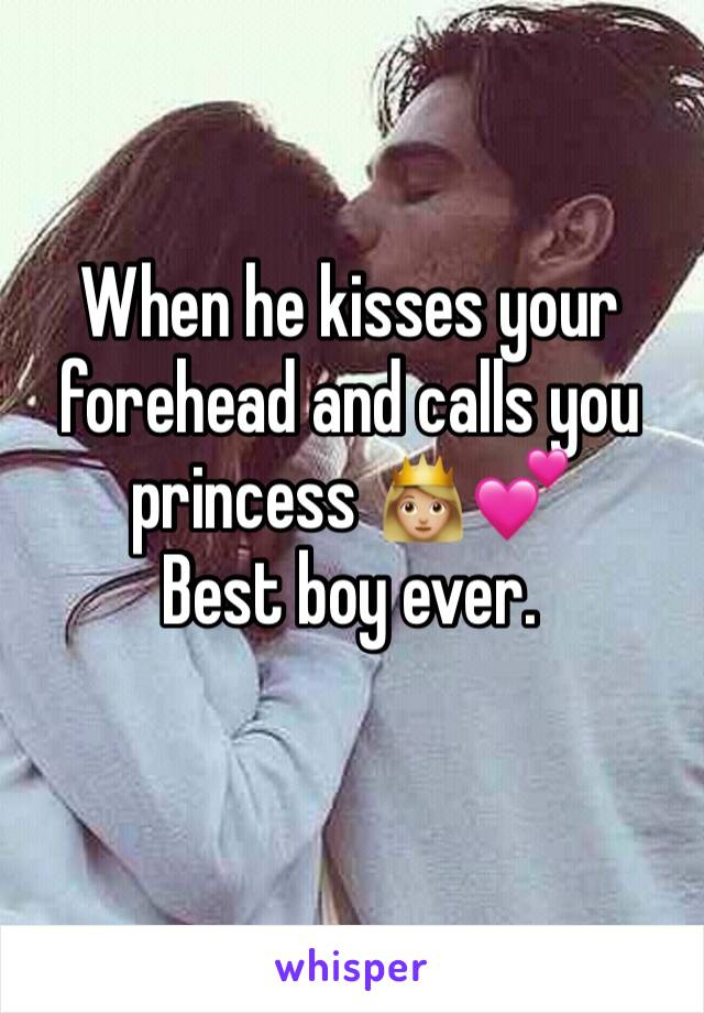 When he kisses your forehead and calls you princess 👸🏼💕 Best boy ever.