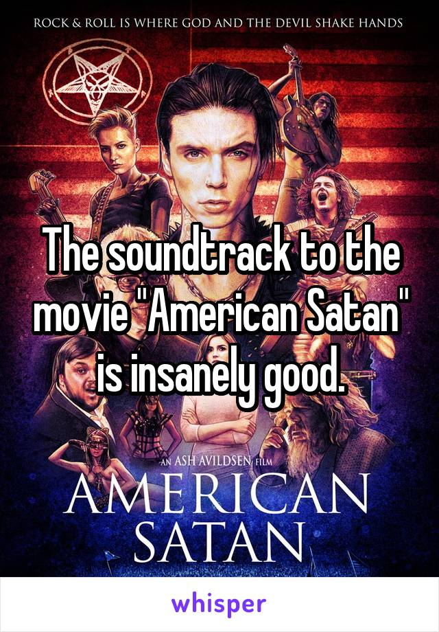 "The soundtrack to the movie ""American Satan"" is insanely good."