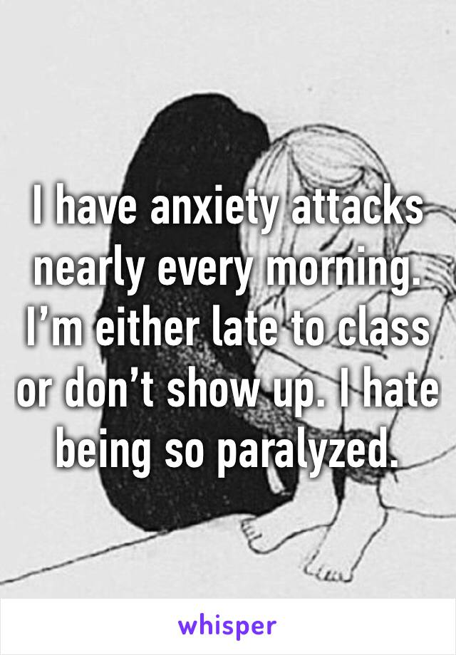 I have anxiety attacks nearly every morning. I'm either late to class or don't show up. I hate being so paralyzed.
