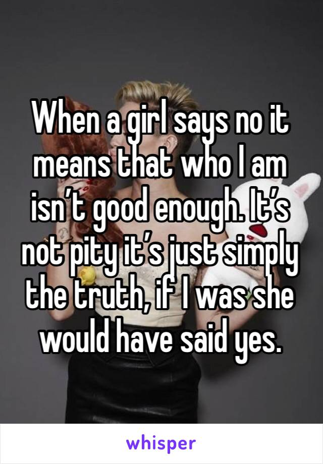 When a girl says no it means that who I am isn't good enough. It's not pity it's just simply the truth, if I was she would have said yes.