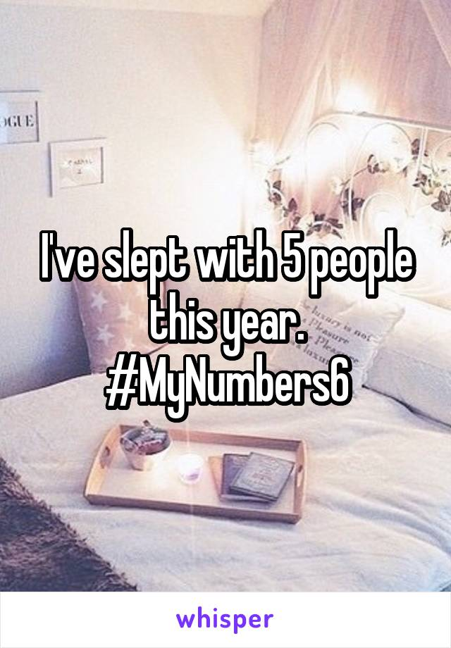 I've slept with 5 people this year. #MyNumbers6