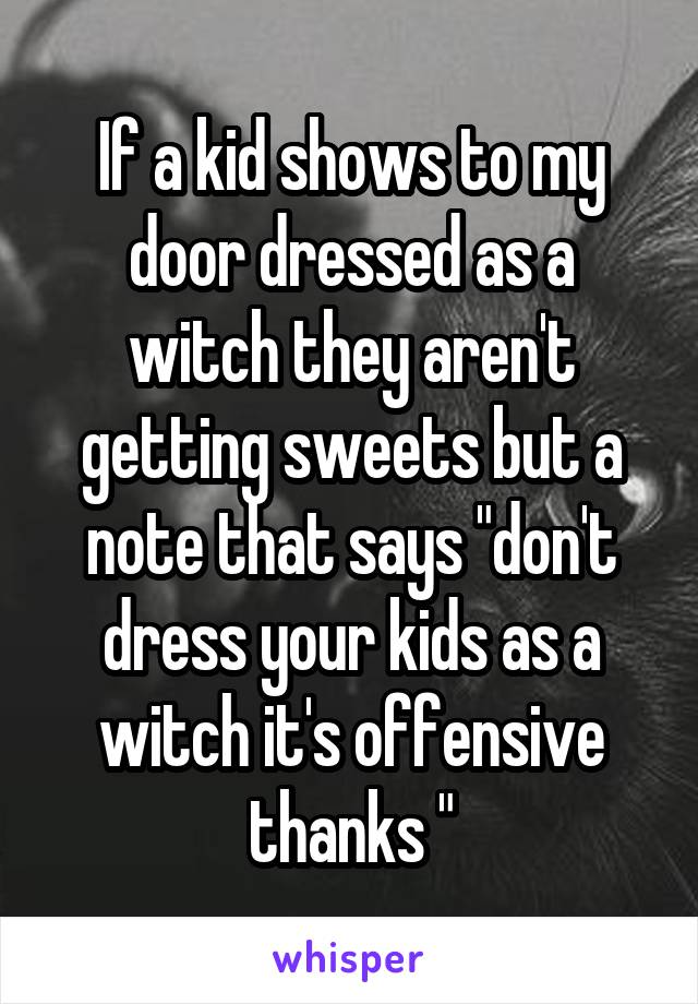 """If a kid shows to my door dressed as a witch they aren't getting sweets but a note that says """"don't dress your kids as a witch it's offensive thanks """""""