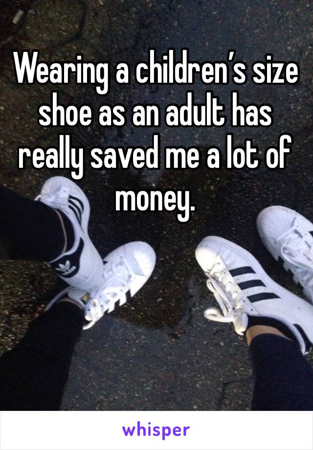 Wearing a children's size shoe as an adult has really saved me a lot of money.