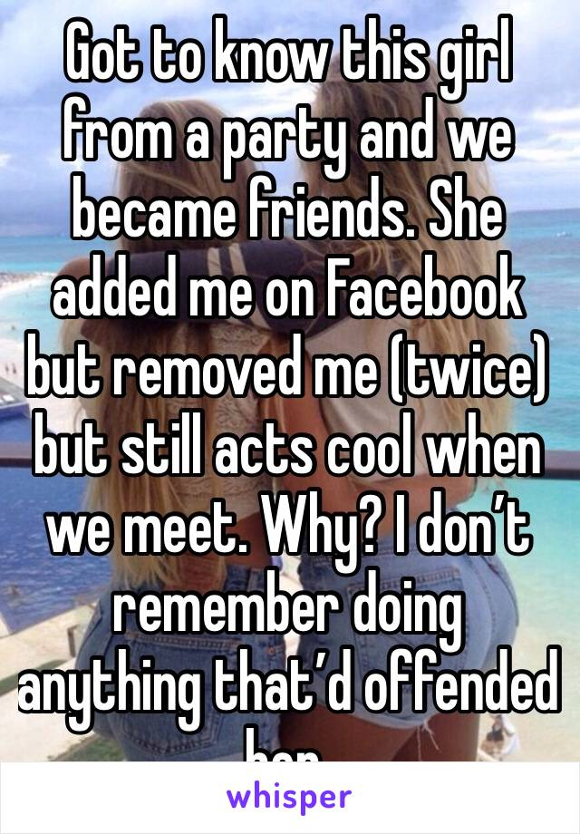 Got to know this girl from a party and we became friends. She added me on Facebook but removed me (twice) but still acts cool when we meet. Why? I don't remember doing anything that'd offended her.