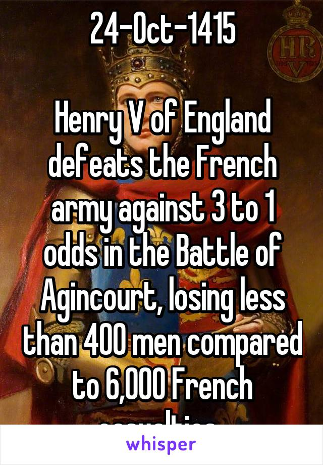 24-Oct-1415  Henry V of England defeats the French army against 3 to 1 odds in the Battle of Agincourt, losing less than 400 men compared to 6,000 French casualties.