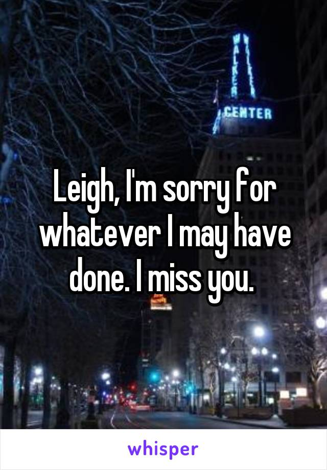 Leigh, I'm sorry for whatever I may have done. I miss you.