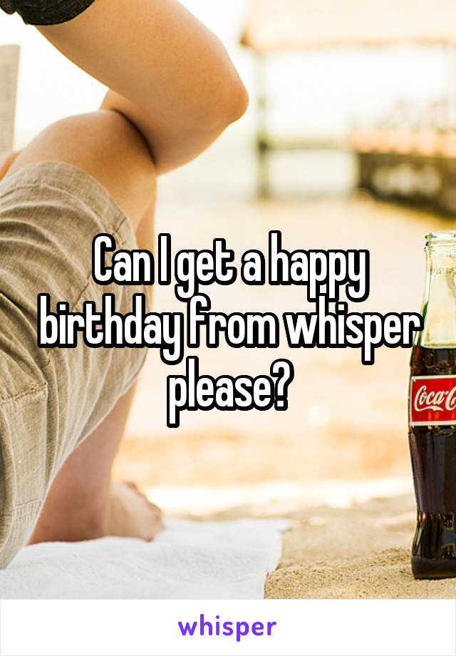 Can I get a happy birthday from whisper please?