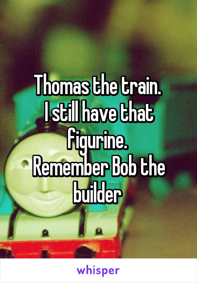 Thomas the train.  I still have that figurine.  Remember Bob the builder
