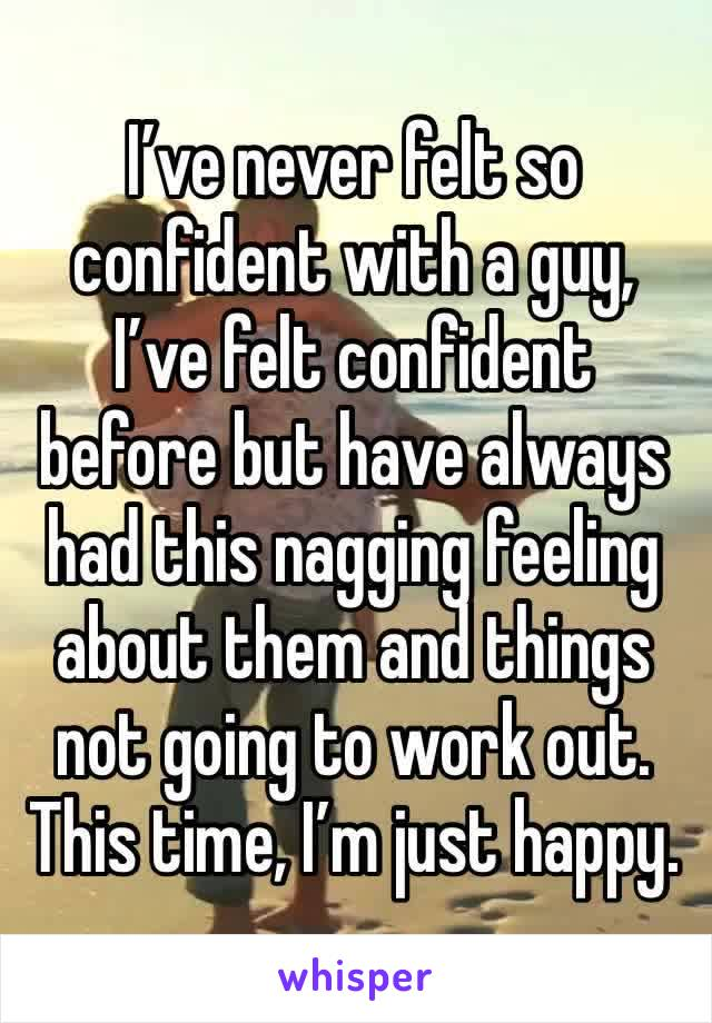 I've never felt so confident with a guy, I've felt confident before but have always had this nagging feeling about them and things not going to work out. This time, I'm just happy.