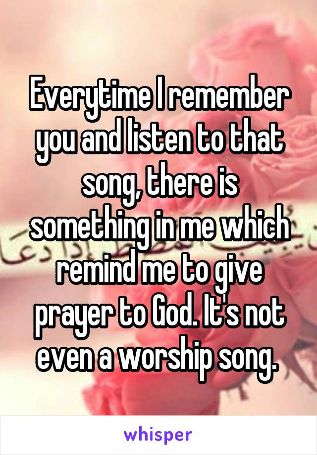 Everytime I remember you and listen to that song, there is something in me which remind me to give prayer to God. It's not even a worship song.