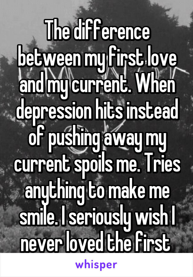 The difference between my first love and my current. When depression hits instead of pushing away my current spoils me. Tries anything to make me smile. I seriously wish I never loved the first