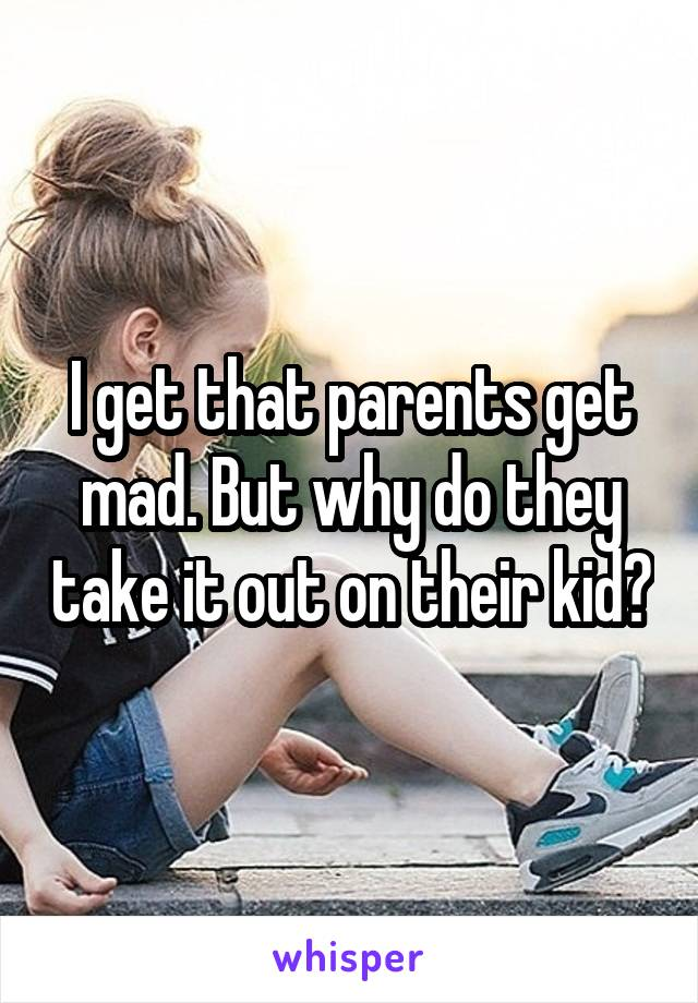I get that parents get mad. But why do they take it out on their kid?