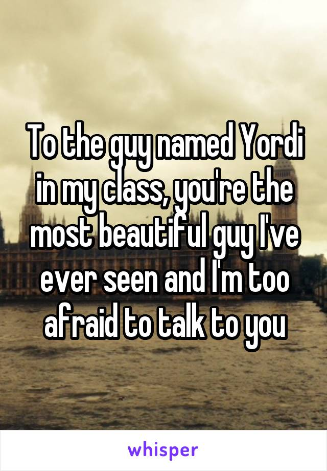To the guy named Yordi in my class, you're the most beautiful guy I've ever seen and I'm too afraid to talk to you