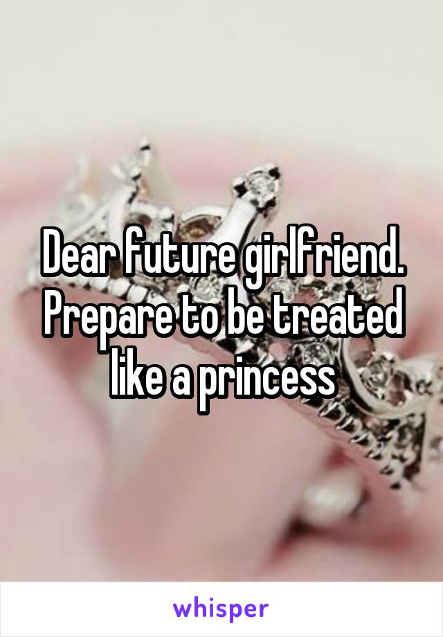 Dear future girlfriend. Prepare to be treated like a princess