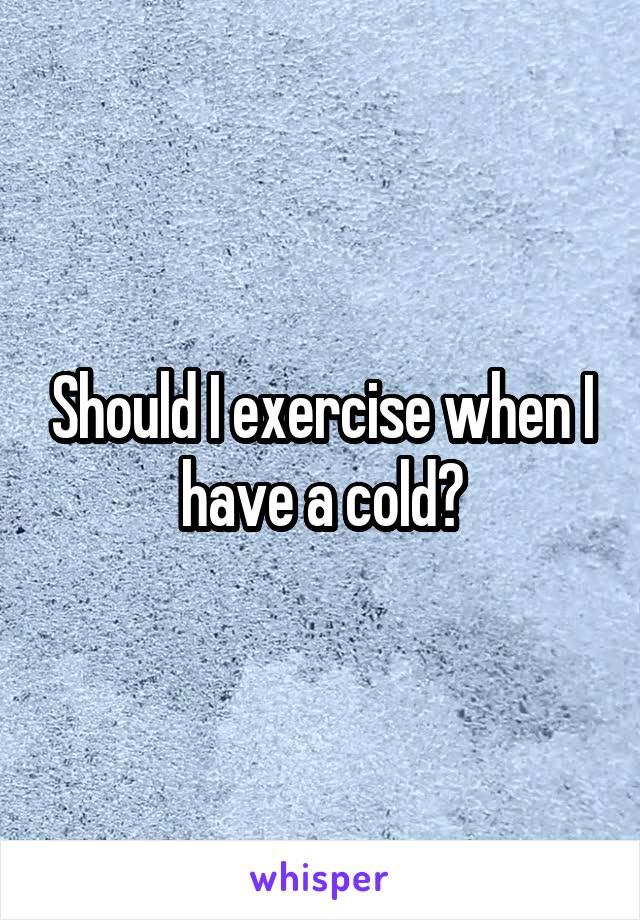Should I exercise when I have a cold?