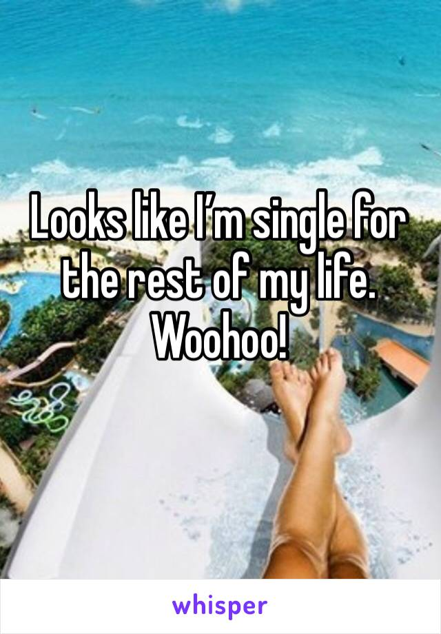 Looks like I'm single for the rest of my life. Woohoo!