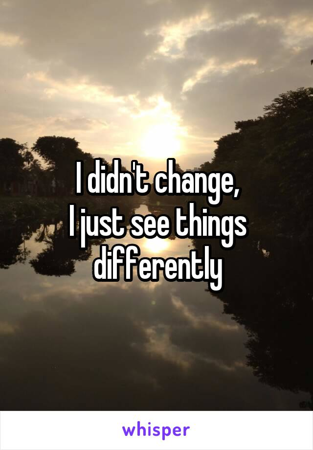 I didn't change, I just see things differently